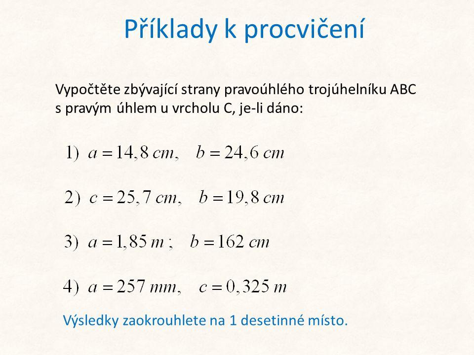 Příklady k procvičení Vypočtěte zbývající strany pravoúhlého trojúhelníku ABC s pravým úhlem u vrcholu C, je-li dáno: