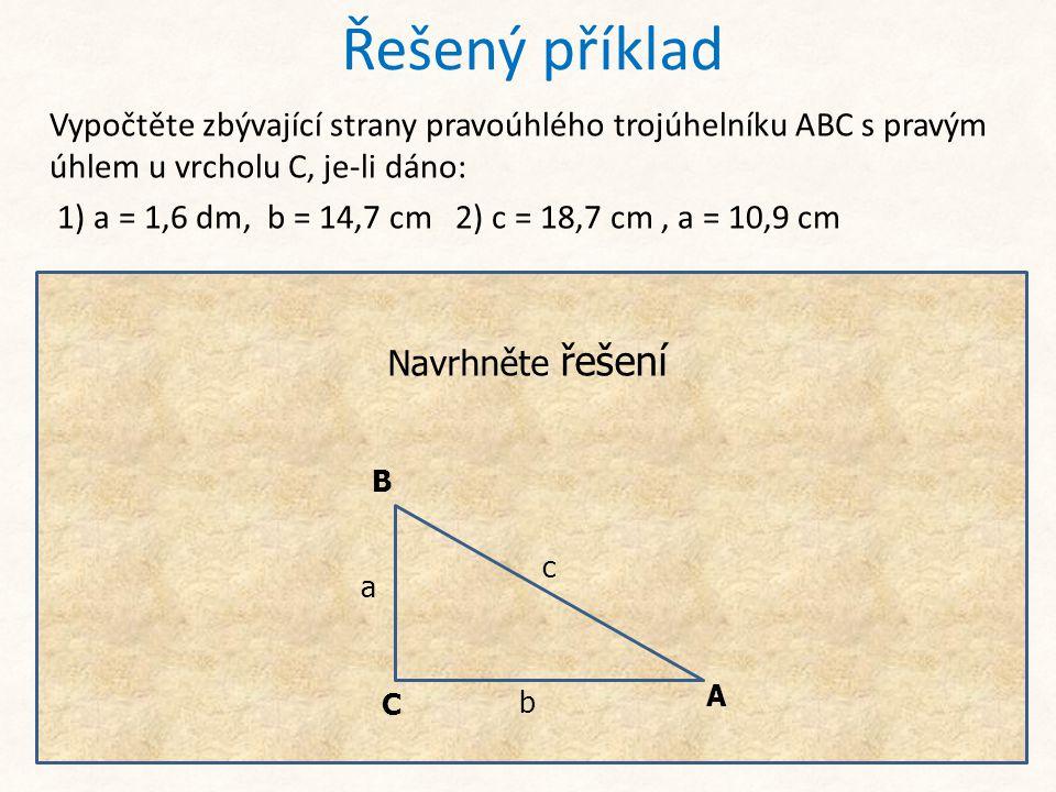Řešený příklad Vypočtěte zbývající strany pravoúhlého trojúhelníku ABC s pravým úhlem u vrcholu C, je-li dáno: