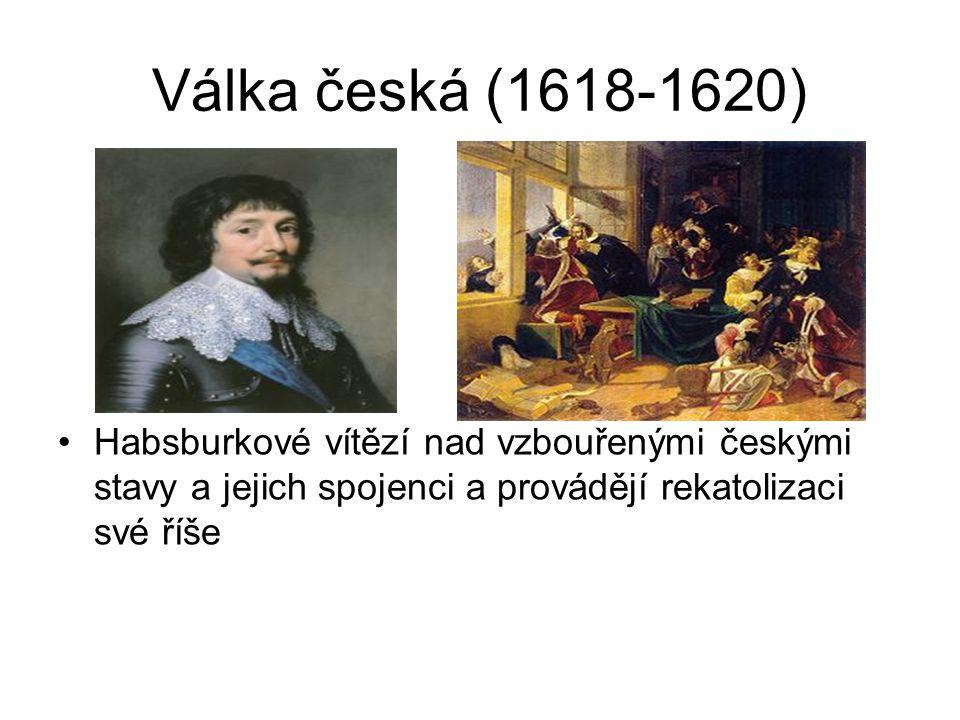 Válka česká (1618-1620) Habsburkové vítězí nad vzbouřenými českými stavy a jejich spojenci a provádějí rekatolizaci své říše.