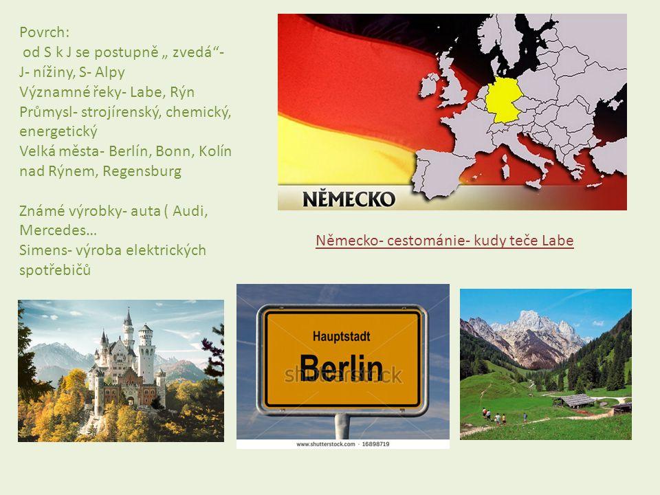 """Povrch: od S k J se postupně """" zvedá - J- nížiny, S- Alpy. Významné řeky- Labe, Rýn. Průmysl- strojírenský, chemický, energetický."""
