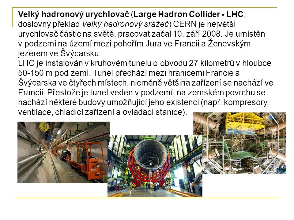 Velký hadronový urychlovač (Large Hadron Collider - LHC; doslovný překlad Velký hadronový srážeč) CERN je největší urychlovač částic na světě, pracovat začal 10. září 2008. Je umístěn v podzemí na území mezi pohořím Jura ve Francii a Ženevským jezerem ve Švýcarsku.