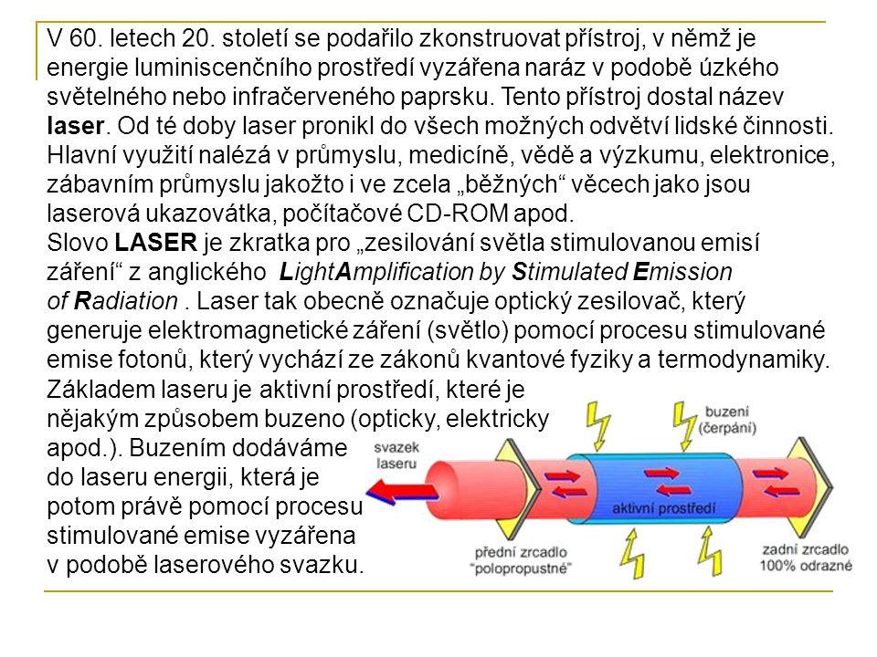 """V 60. letech 20. století se podařilo zkonstruovat přístroj, v němž je energie luminiscenčního prostředí vyzářena naráz v podobě úzkého světelného nebo infračerveného paprsku. Tento přístroj dostal název laser. Od té doby laser pronikl do všech možných odvětví lidské činnosti. Hlavní využití nalézá v průmyslu, medicíně, vědě a výzkumu, elektronice, zábavním průmyslu jakožto i ve zcela """"běžných věcech jako jsou laserová ukazovátka, počítačové CD-ROM apod."""