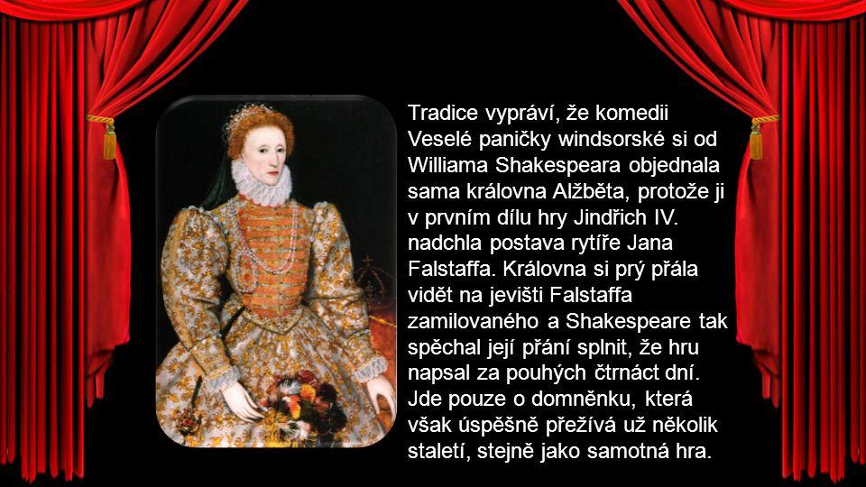 Tradice vypráví, že komedii Veselé paničky windsorské si od Williama Shakespeara objednala sama královna Alžběta, protože ji v prvním dílu hry Jindřich IV.