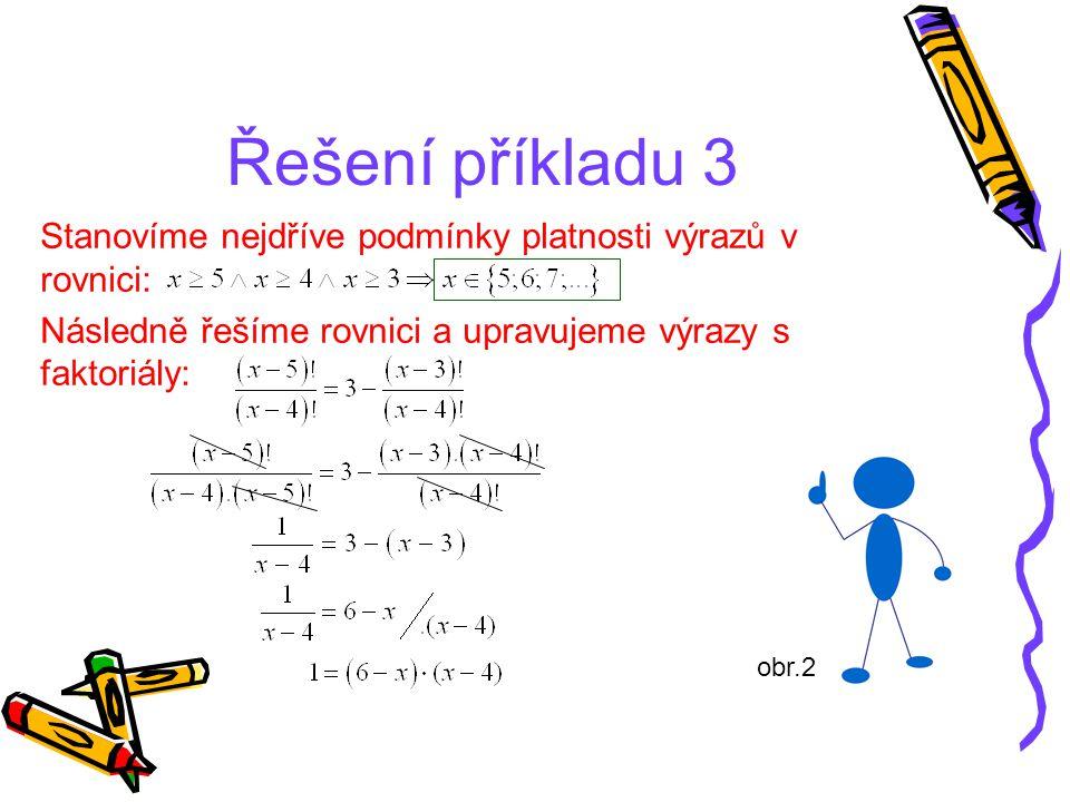 Řešení příkladu 3 Stanovíme nejdříve podmínky platnosti výrazů v rovnici: Následně řešíme rovnici a upravujeme výrazy s faktoriály:
