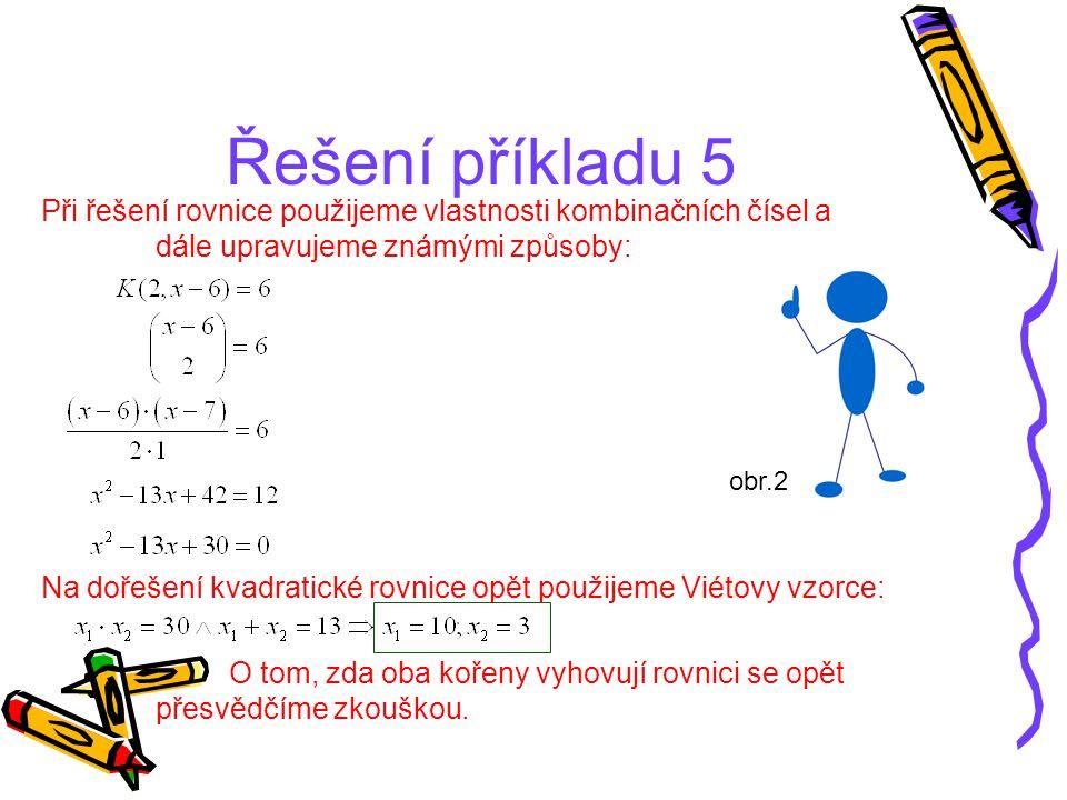 Řešení příkladu 5 Při řešení rovnice použijeme vlastnosti kombinačních čísel a dále upravujeme známými způsoby: