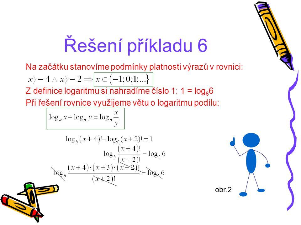 Řešení příkladu 6 Na začátku stanovíme podmínky platnosti výrazů v rovnici: Z definice logaritmu si nahradíme číslo 1: 1 = log66.