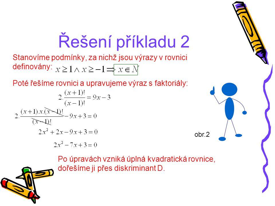 Řešení příkladu 2 Stanovíme podmínky, za nichž jsou výrazy v rovnici definovány: Poté řešíme rovnici a upravujeme výraz s faktoriály: