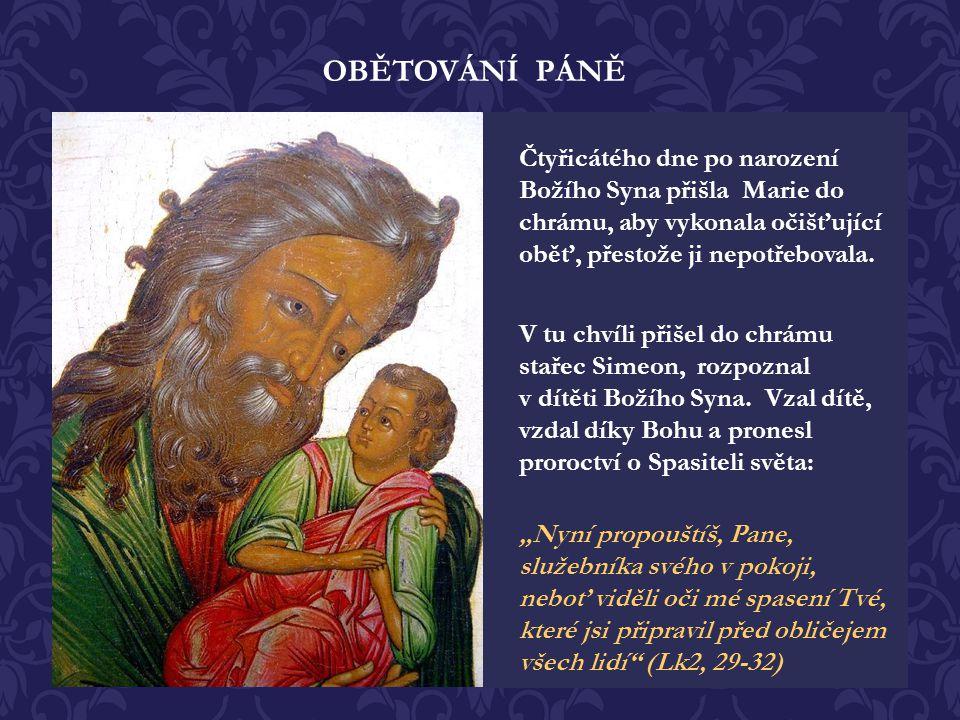 OBĚTOVÁNÍ PÁNĚ Čtyřicátého dne po narození Božího Syna přišla Marie do chrámu, aby vykonala očišťující oběť, přestože ji nepotřebovala.