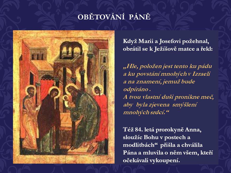 OBĚTOVÁNÍ PÁNĚ Když Marii a Josefovi požehnal, obrátil se k Ježíšově matce a řekl: