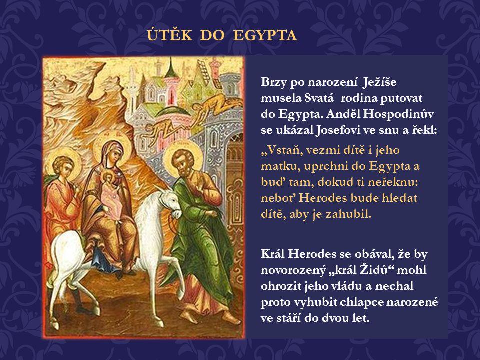 ÚTĚK DO EGYPTA Brzy po narození Ježíše musela Svatá rodina putovat do Egypta. Anděl Hospodinův se ukázal Josefovi ve snu a řekl: