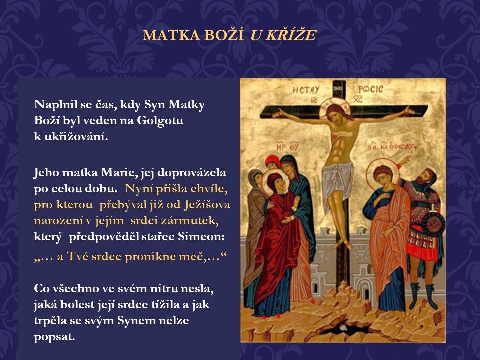 MATKA BOŽÍ U KŘÍŽE Naplnil se čas, kdy Syn Matky Boží byl veden na Golgotu k ukřižování.