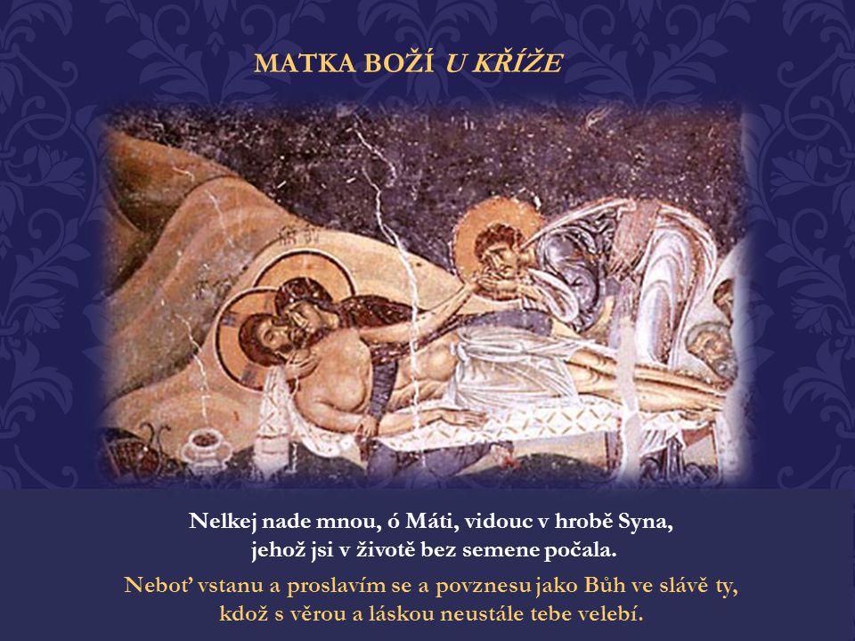 MATKA BOŽÍ U KŘÍŽE Nelkej nade mnou, ó Máti, vidouc v hrobě Syna, jehož jsi v životě bez semene počala.