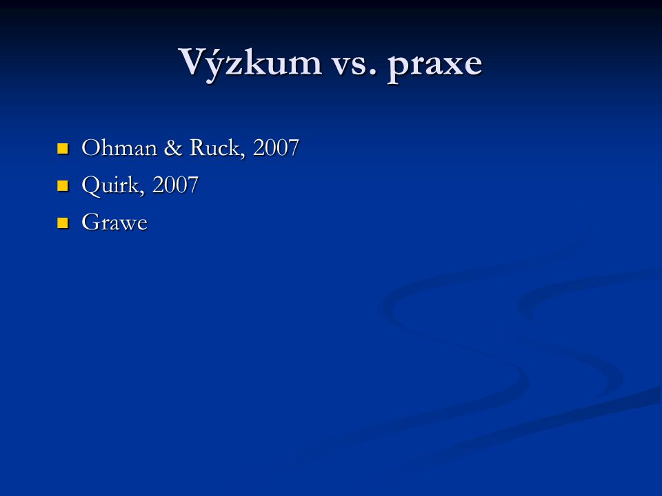 Výzkum vs. praxe Ohman & Ruck, 2007 Quirk, 2007 Grawe