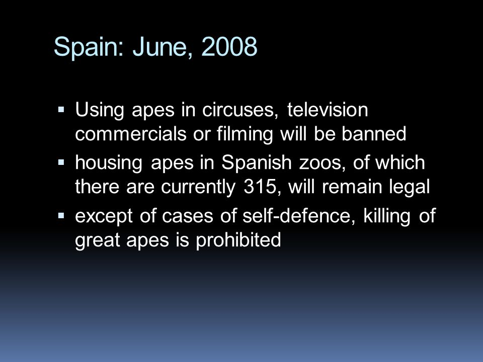 Spain: June, 2008 Using apes in circuses, television commercials or filming will be banned.