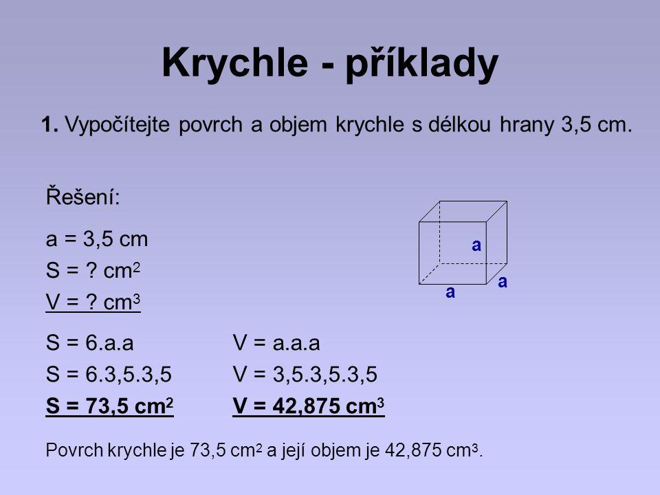 Krychle - příklady 1. Vypočítejte povrch a objem krychle s délkou hrany 3,5 cm. Řešení: a. a = 3,5 cm.