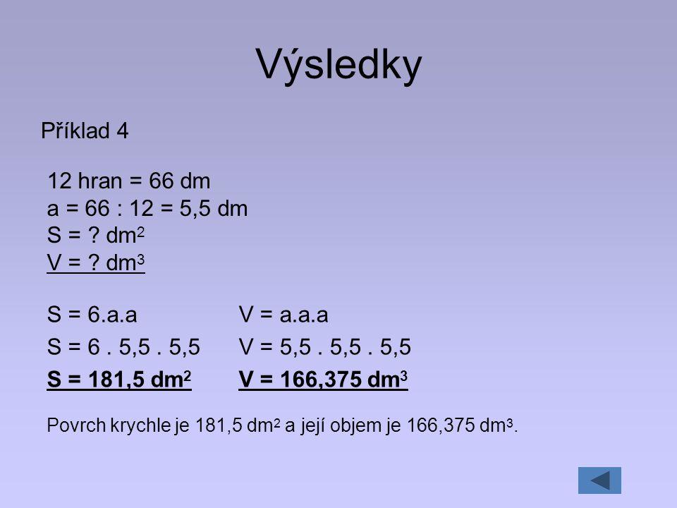 Výsledky Příklad 4 12 hran = 66 dm a = 66 : 12 = 5,5 dm S = dm2