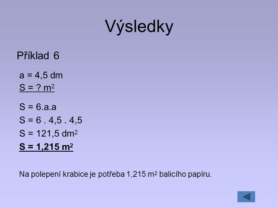 Výsledky Příklad 6 a = 4,5 dm S = m2 S = 6.a.a S = 6 . 4,5 . 4,5
