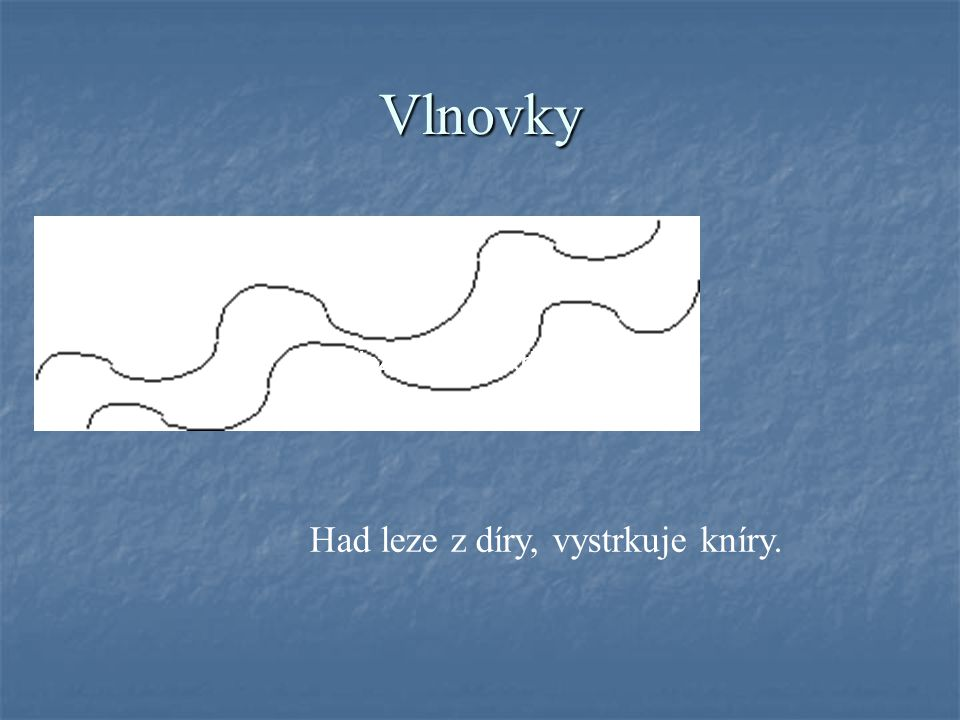 Vlnovky Had leze z díry, vystrkuje kníry.
