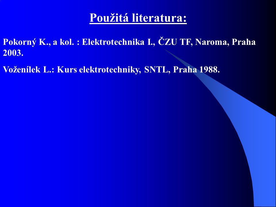 Použitá literatura: Pokorný K., a kol. : Elektrotechnika I., ČZU TF, Naroma, Praha 2003.