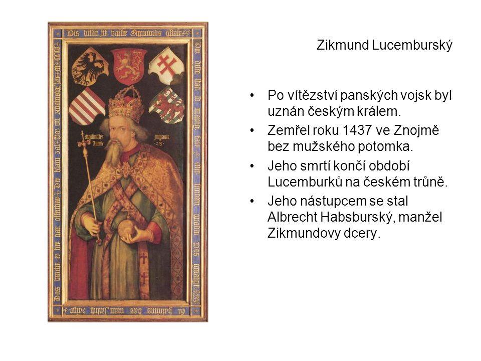 Zikmund Lucemburský Po vítězství panských vojsk byl uznán českým králem. Zemřel roku 1437 ve Znojmě bez mužského potomka.
