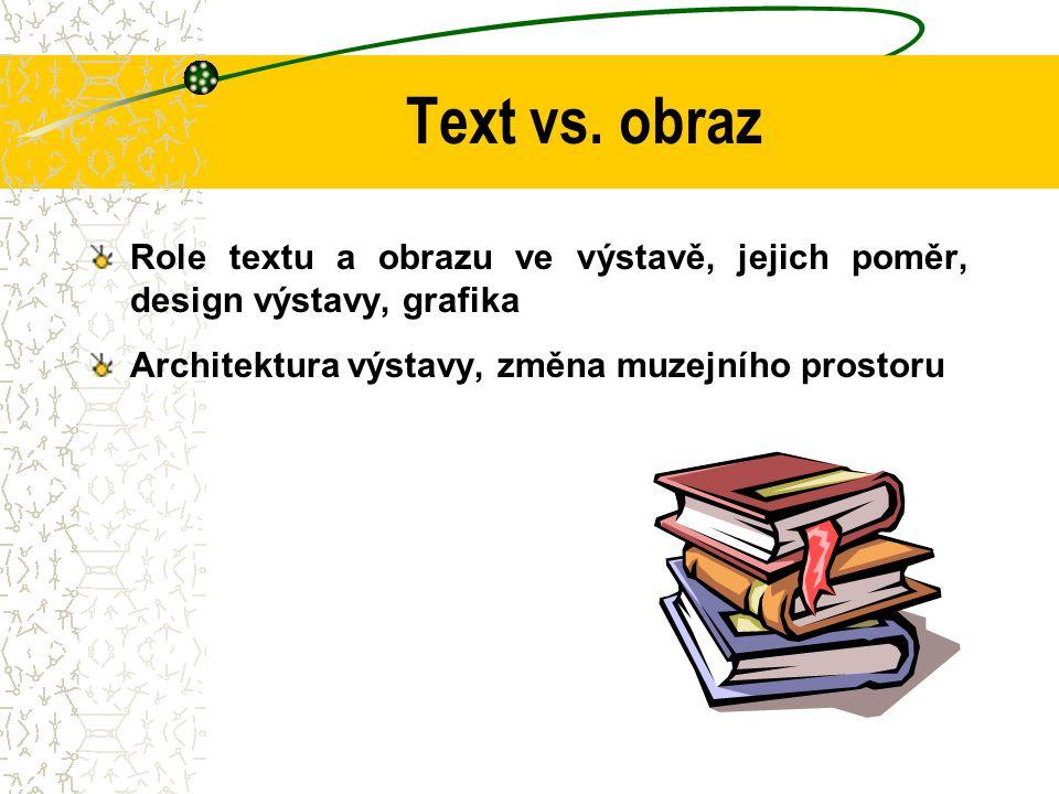 Text vs. obraz Role textu a obrazu ve výstavě, jejich poměr, design výstavy, grafika.