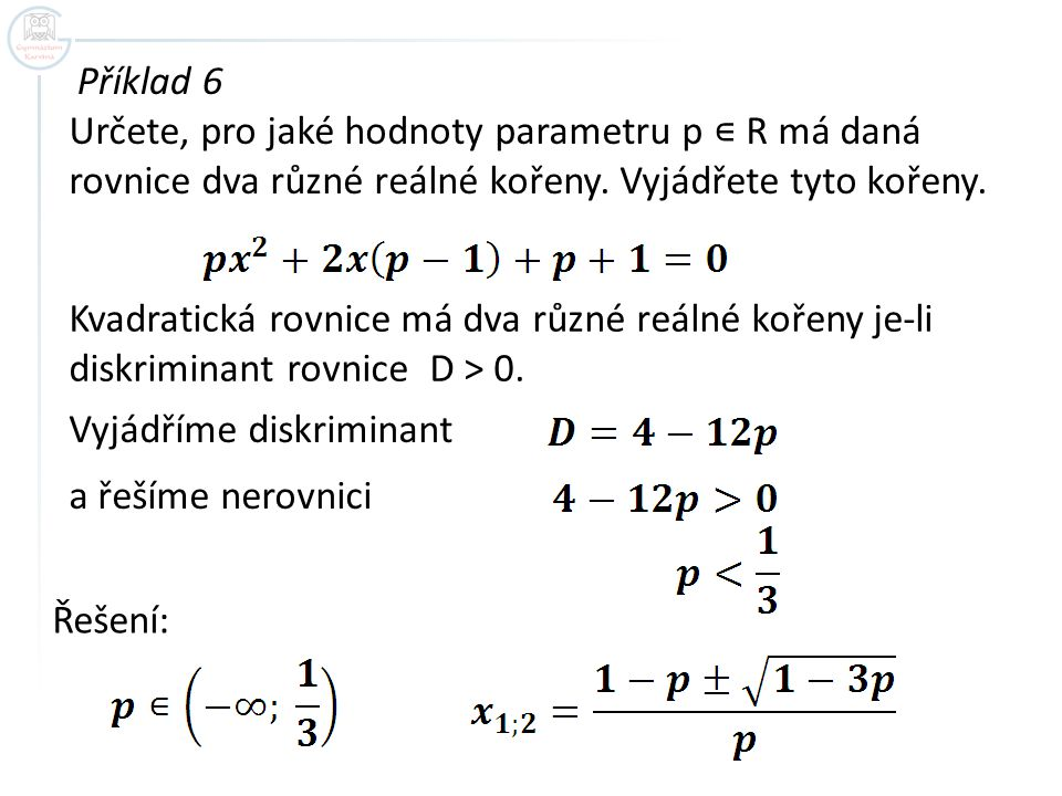 Příklad 6 Určete, pro jaké hodnoty parametru p ∊ R má daná rovnice dva různé reálné kořeny. Vyjádřete tyto kořeny.