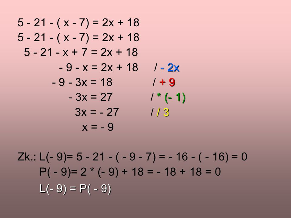 5 - 21 - ( x - 7) = 2x + 18 5 - 21 - x + 7 = 2x + 18. - 9 - x = 2x + 18 / - 2x. - 9 - 3x = 18 / + 9.