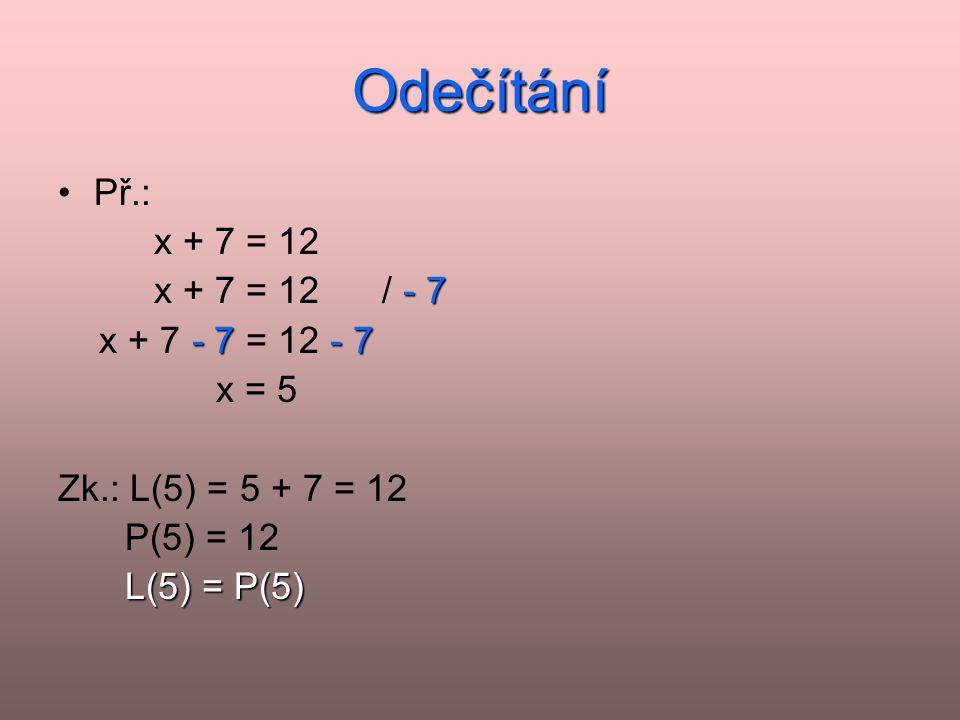 Odečítání Př.: x + 7 = 12 x + 7 = 12 / - 7 x + 7 - 7 = 12 - 7 x = 5