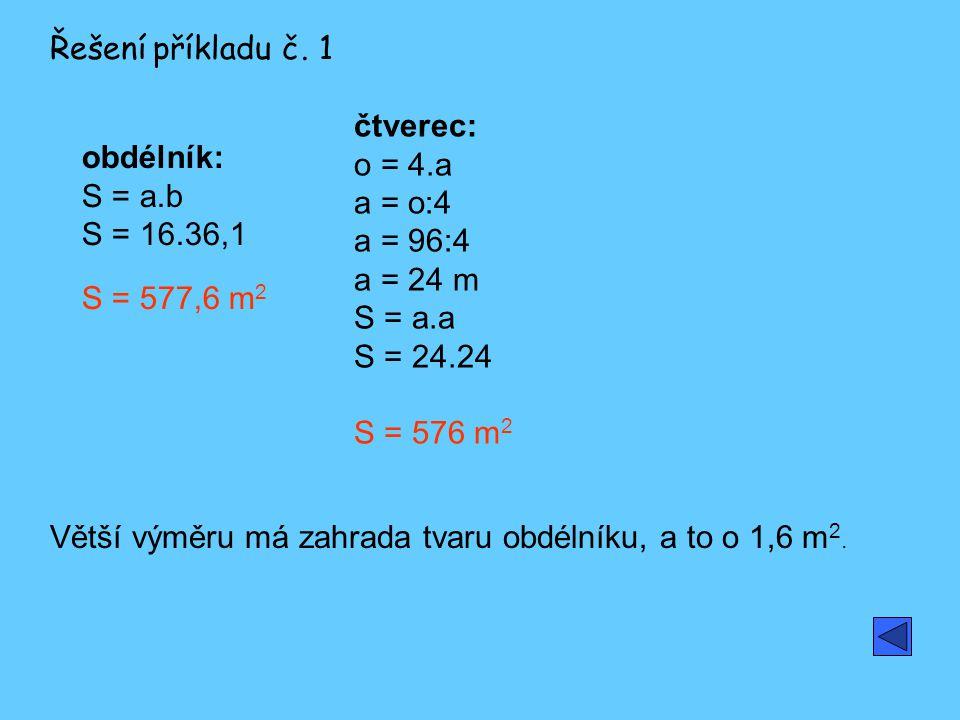 Řešení příkladu č. 1 čtverec: o = 4.a a = o:4 a = 96:4 a = 24 m S = a.a S = 24.24 S = 576 m2. obdélník: S = a.b S = 16.36,1 S = 577,6 m2.