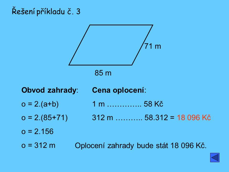 Řešení příkladu č. 3 71 m. 85 m. Obvod zahrady: o = 2.(a+b) o = 2.(85+71) o = 2.156. o = 312 m.
