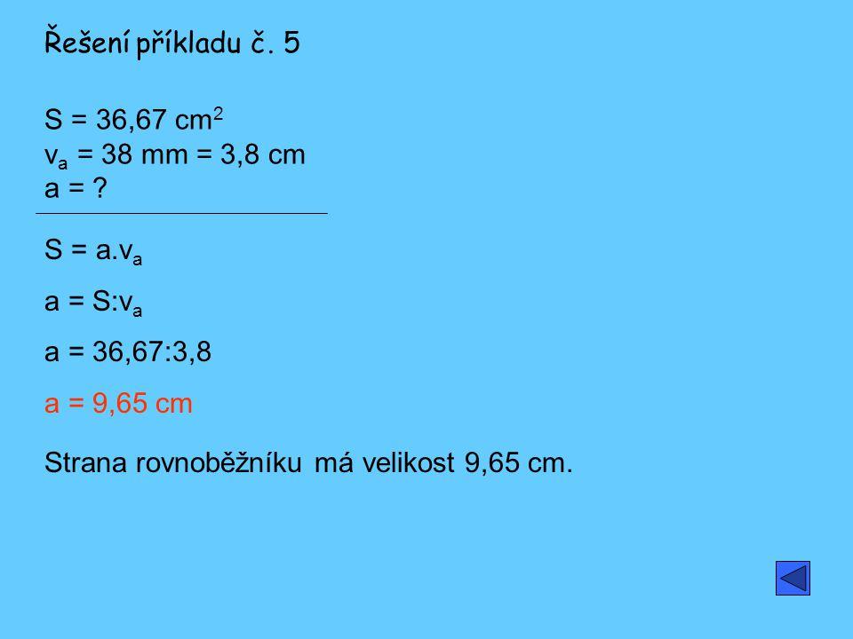 Řešení příkladu č. 5 S = 36,67 cm2 va = 38 mm = 3,8 cm a = S = a.va. a = S:va. a = 36,67:3,8. a = 9,65 cm.