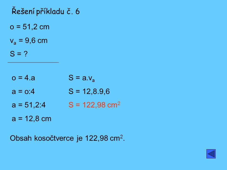Řešení příkladu č. 6 o = 51,2 cm. va = 9,6 cm. S = o = 4.a. a = o:4. a = 51,2:4. a = 12,8 cm.