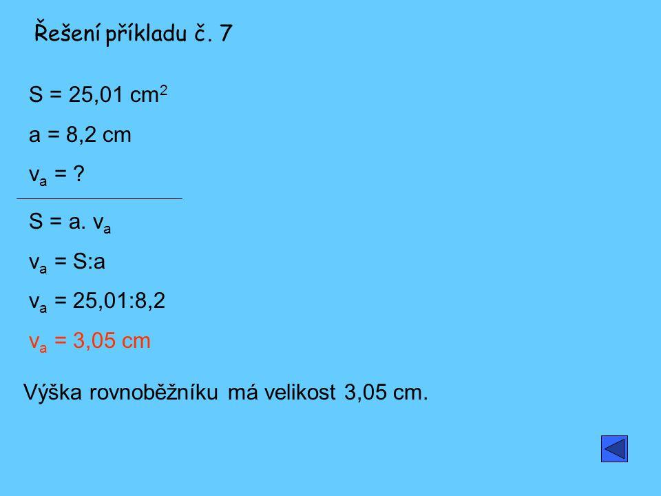 Řešení příkladu č. 7 S = 25,01 cm2. a = 8,2 cm. va = S = a. va. va = S:a. va = 25,01:8,2. va = 3,05 cm.