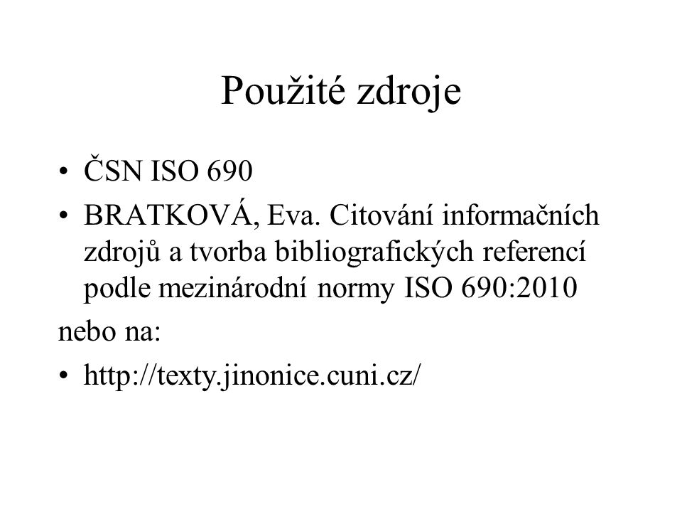 Použité zdroje ČSN ISO 690. BRATKOVÁ, Eva. Citování informačních zdrojů a tvorba bibliografických referencí podle mezinárodní normy ISO 690:2010.