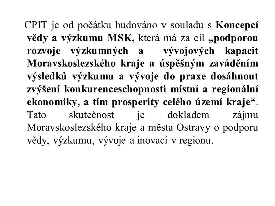 """CPIT je od počátku budováno v souladu s Koncepcí vědy a výzkumu MSK, která má za cíl """"podporou rozvoje výzkumných a vývojových kapacit Moravskoslezského kraje a úspěšným zaváděním výsledků výzkumu a vývoje do praxe dosáhnout zvýšení konkurenceschopnosti místní a regionální ekonomiky, a tím prosperity celého území kraje ."""
