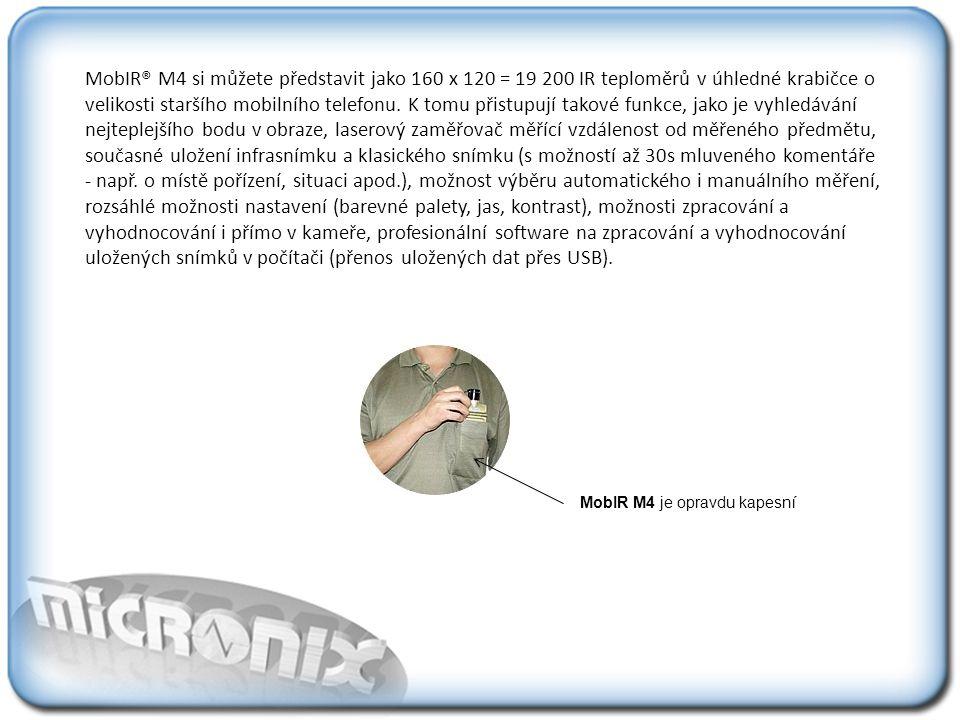 MobIR® M4 si můžete představit jako 160 x 120 = 19 200 IR teploměrů v úhledné krabičce o velikosti staršího mobilního telefonu. K tomu přistupují takové funkce, jako je vyhledávání nejteplejšího bodu v obraze, laserový zaměřovač měřící vzdálenost od měřeného předmětu, současné uložení infrasnímku a klasického snímku (s možností až 30s mluveného komentáře - např. o místě pořízení, situaci apod.), možnost výběru automatického i manuálního měření, rozsáhlé možnosti nastavení (barevné palety, jas, kontrast), možnosti zpracování a vyhodnocování i přímo v kameře, profesionální software na zpracování a vyhodnocování uložených snímků v počítači (přenos uložených dat přes USB).