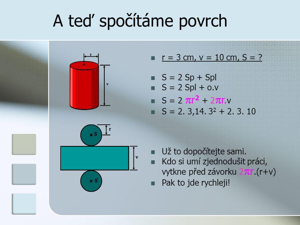 A teď spočítáme povrch r = 3 cm, v = 10 cm, S = S = 2 Sp + Spl