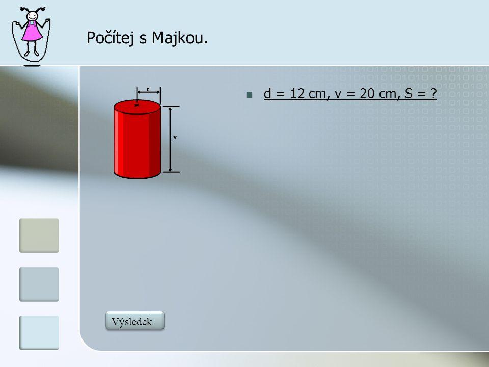 Počítej s Majkou. d = 12 cm, v = 20 cm, S = 979,68 Výsledek