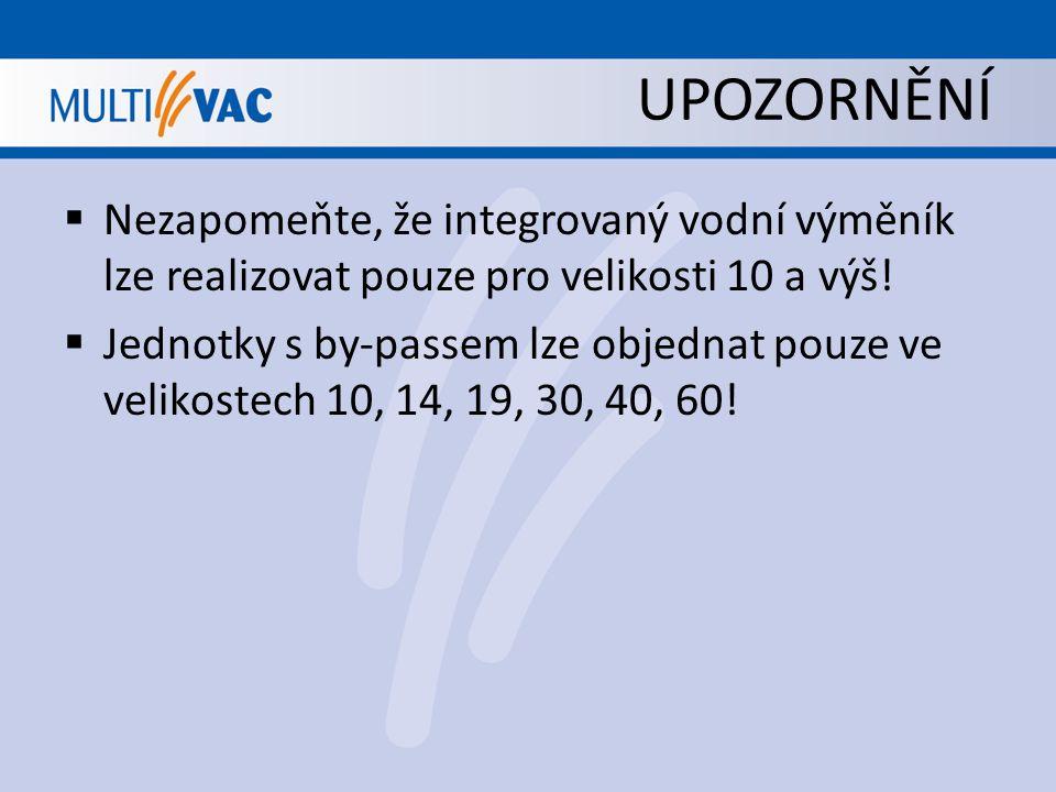 UPOZORNĚNÍ Nezapomeňte, že integrovaný vodní výměník lze realizovat pouze pro velikosti 10 a výš!