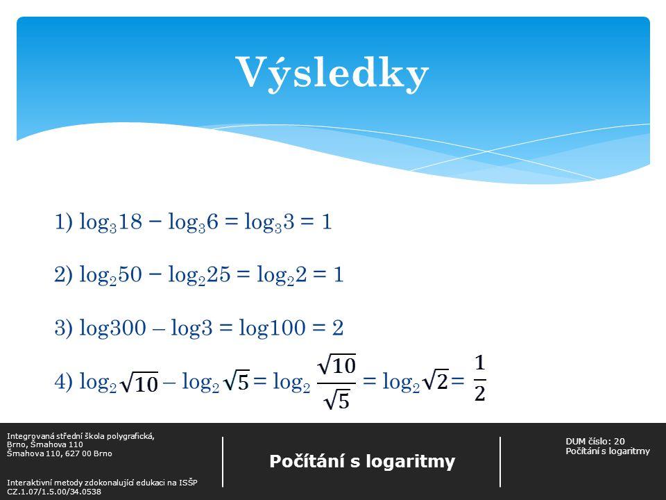 Výsledky 1) log318 − log36 = log33 = 1 2) log250 − log225 = log22 = 1