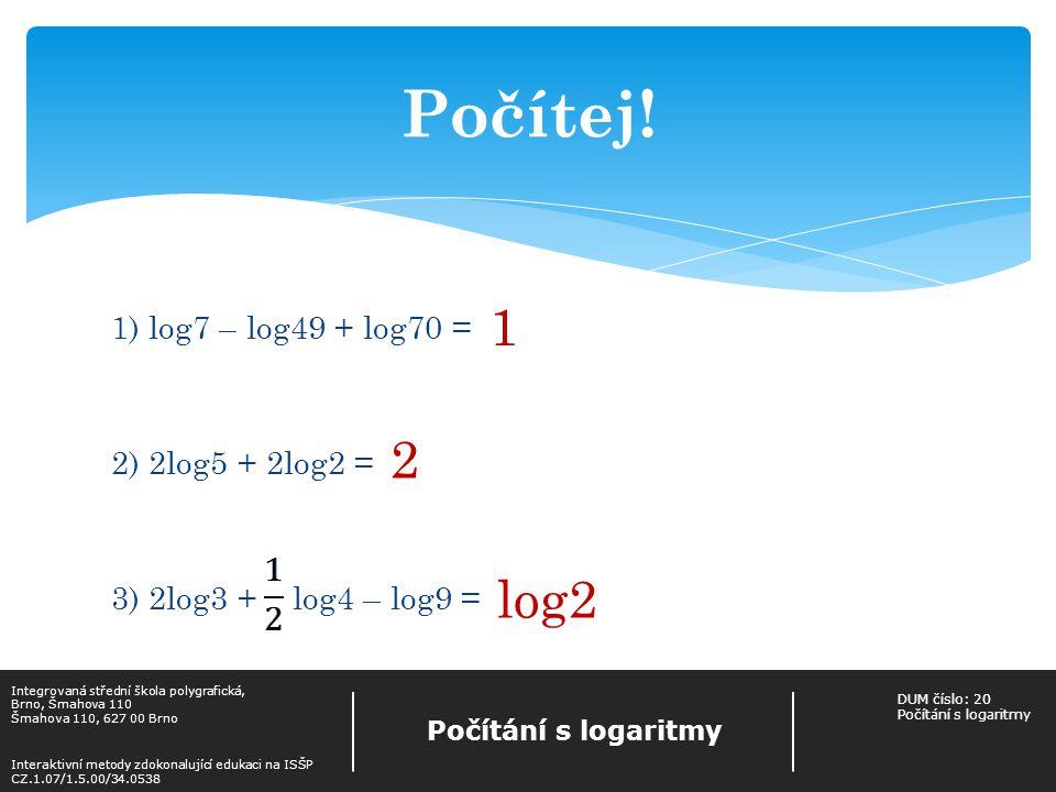 Počítej! 1. 1) log7 – log49 + log70 = 2) 2log5 + 2log2 = 3) 2log3 + log4 – log9 = 2. log2. Integrovaná střední škola polygrafická,