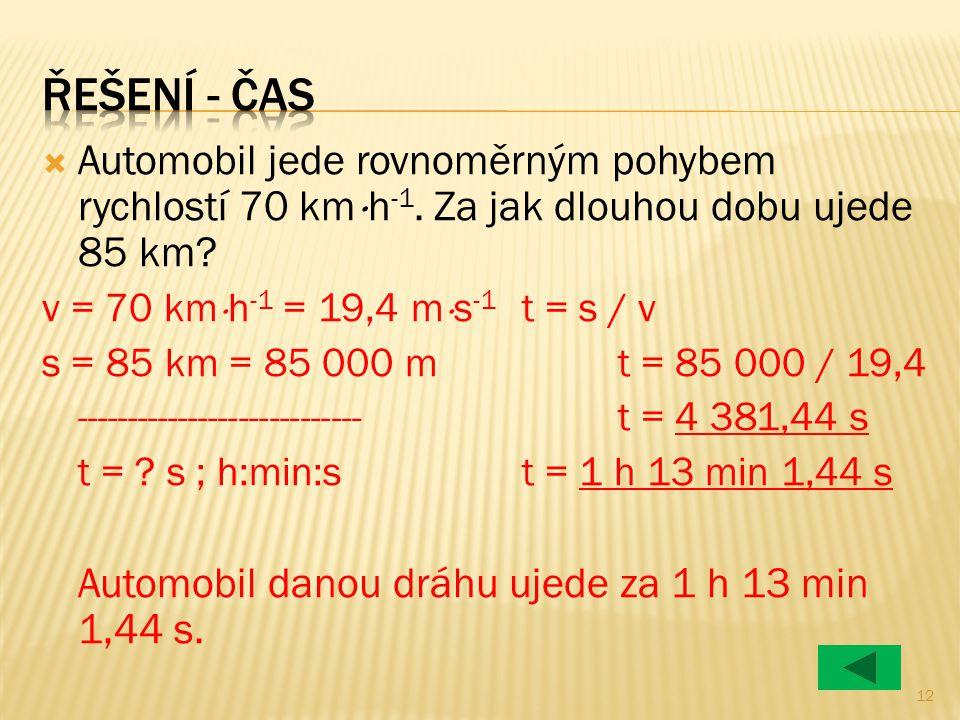 Řešení - čas Automobil jede rovnoměrným pohybem rychlostí 70 kmh-1. Za jak dlouhou dobu ujede 85 km