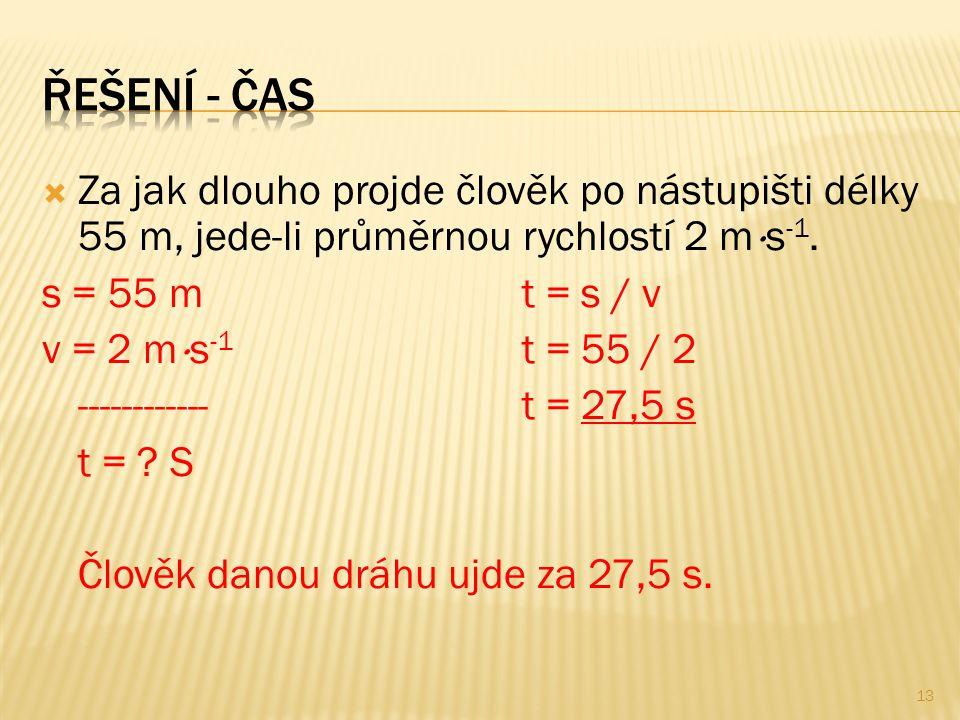 Řešení - čas Za jak dlouho projde člověk po nástupišti délky 55 m, jede-li průměrnou rychlostí 2 ms-1.