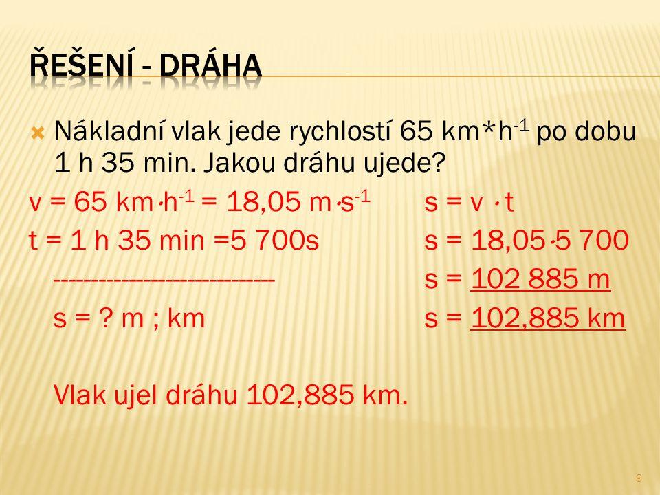 Řešení - dráha Nákladní vlak jede rychlostí 65 km*h-1 po dobu 1 h 35 min. Jakou dráhu ujede v = 65 kmh-1 = 18,05 ms-1 s = v  t.