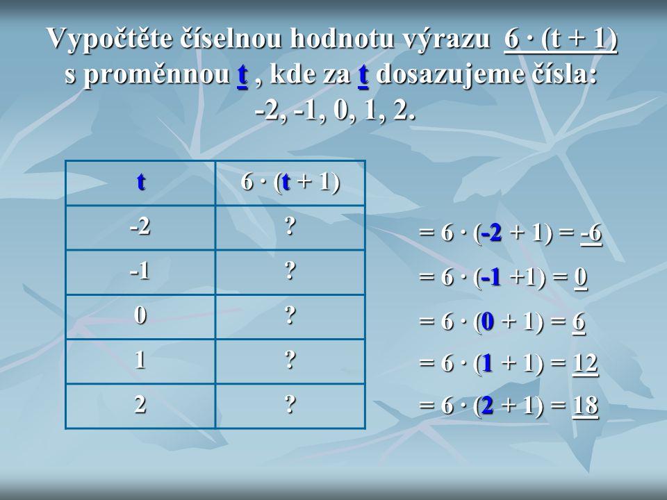 Vypočtěte číselnou hodnotu výrazu 6 ∙ (t + 1) s proměnnou t , kde za t dosazujeme čísla: -2, -1, 0, 1, 2.
