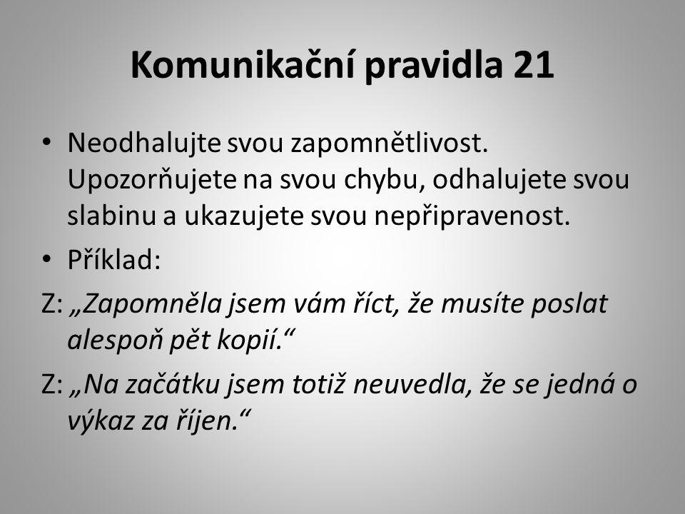 Komunikační pravidla 21 Neodhalujte svou zapomnětlivost. Upozorňujete na svou chybu, odhalujete svou slabinu a ukazujete svou nepřipravenost.