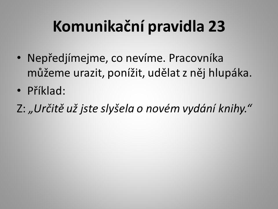 Komunikační pravidla 23 Nepředjímejme, co nevíme. Pracovníka můžeme urazit, ponížit, udělat z něj hlupáka.