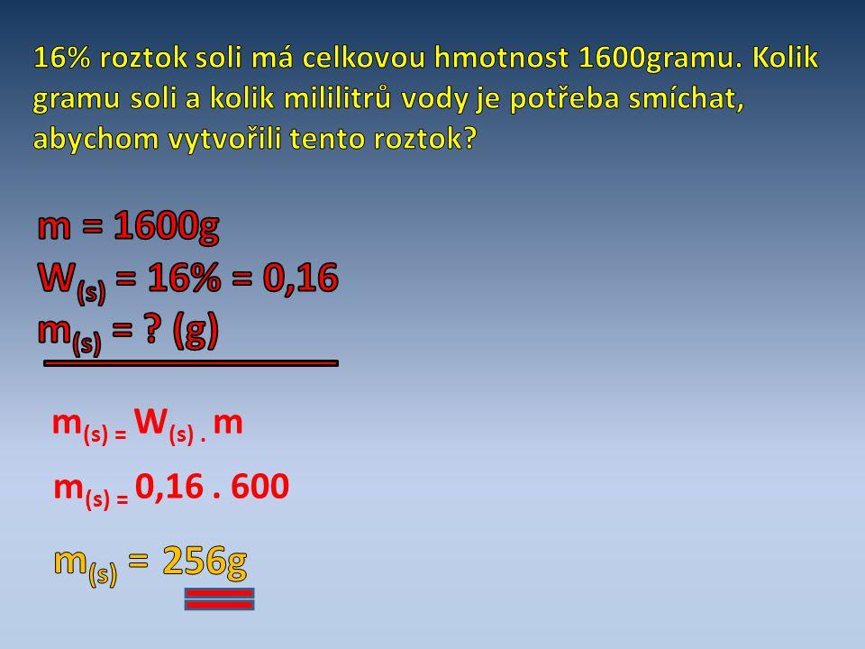 m = 1600g W(s) = 16% = 0,16 m(s) = (g) m(s) = 256g m(s) = W(s) . m
