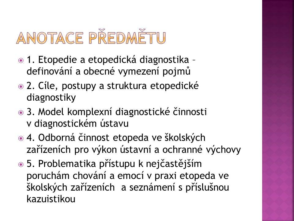Anotace předmětu 1. Etopedie a etopedická diagnostika – definování a obecné vymezení pojmů. 2. Cíle, postupy a struktura etopedické diagnostiky.