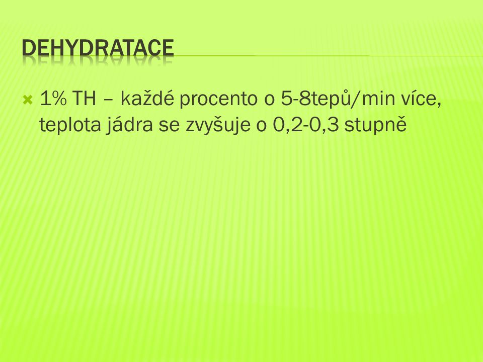Dehydratace 1% TH – každé procento o 5-8tepů/min více, teplota jádra se zvyšuje o 0,2-0,3 stupně